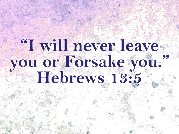 """I will never leave you or Forsake you."" Hebrews 13:5"